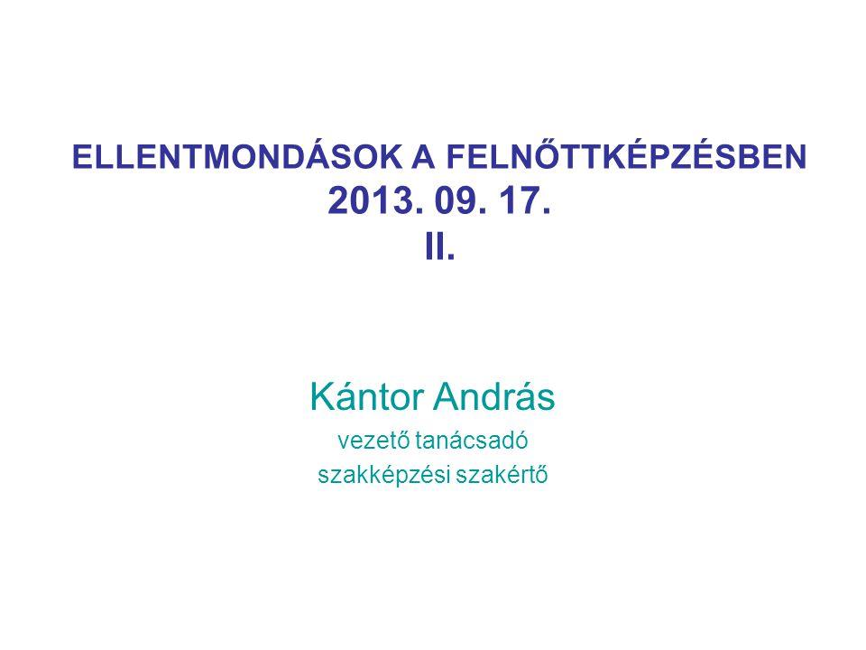 ELLENTMONDÁSOK A FELNŐTTKÉPZÉSBEN 2013. 09. 17. II. Kántor András vezető tanácsadó szakképzési szakértő