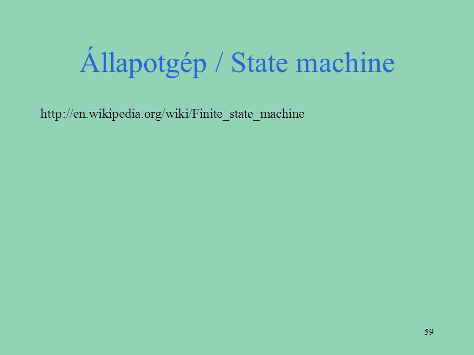59 Állapotgép / State machine http://en.wikipedia.org/wiki/Finite_state_machine
