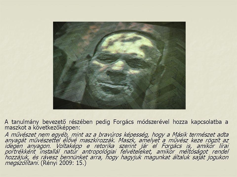 A tanulmány bevezető részében pedig Forgács módszerével hozza kapcsolatba a maszkot a következőképpen: A művészet nem egyéb, mint az a bravúros képesség, hogy a Másik természet adta anyagát művészettel élővé maszkírozzák.