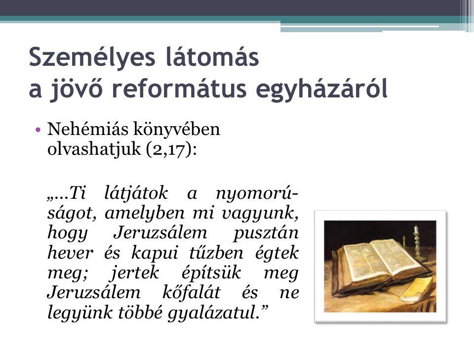 """•Nehémiás könyvében olvashatjuk (2,17): """"...Ti látjátok a nyomorú- ságot, amelyben mi vagyunk, hogy Jeruzsálem pusztán hever és kapui tűzben égtek meg; jertek építsük meg Jeruzsálem kőfalát és ne legyünk többé gyalázatul. Személyes látomás a jövő református egyházáról"""