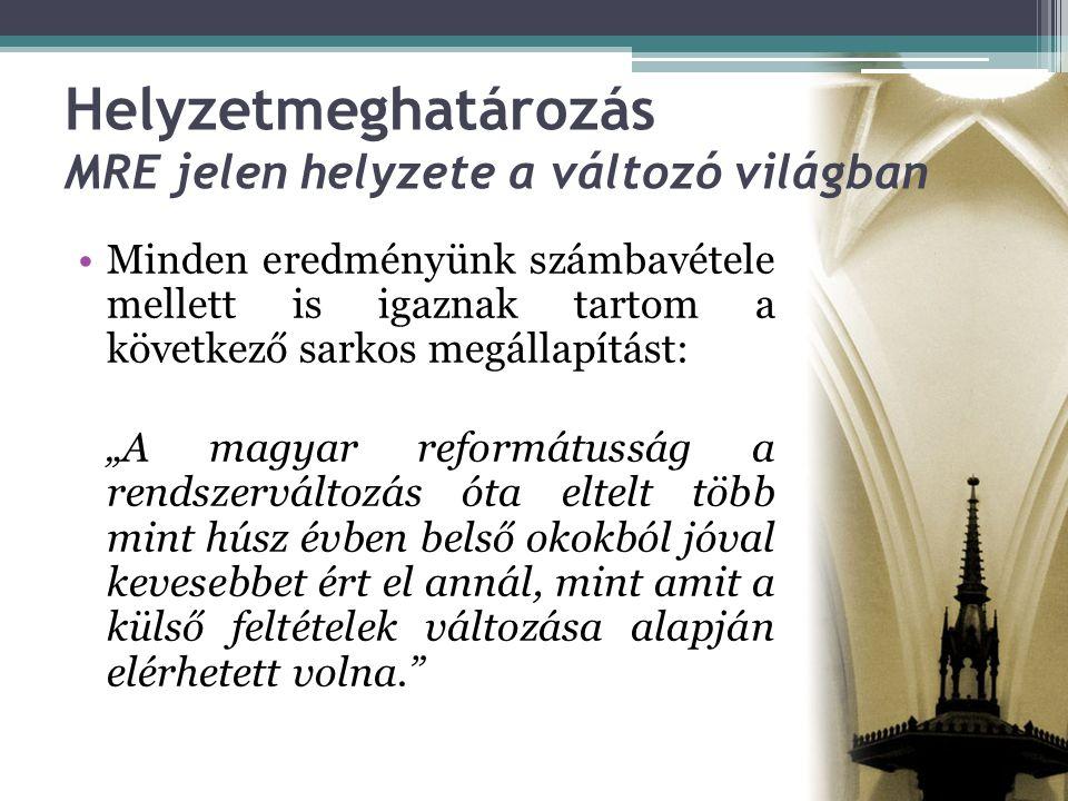 """Helyzetmeghatározás MRE jelen helyzete a változó világban •Minden eredményünk számbavétele mellett is igaznak tartom a következő sarkos megállapítást: """"A magyar reformátusság a rendszerváltozás óta eltelt több mint húsz évben belső okokból jóval kevesebbet ért el annál, mint amit a külső feltételek változása alapján elérhetett volna."""
