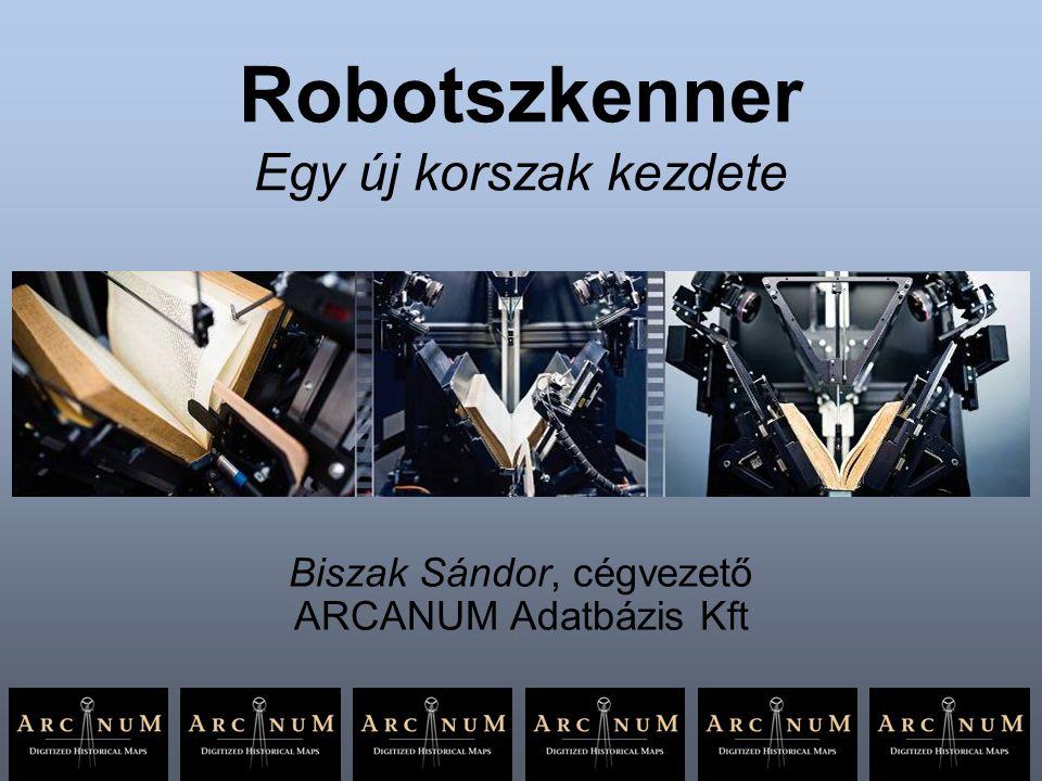 Robotszkenner Egy új korszak kezdete Biszak Sándor, cégvezető ARCANUM Adatbázis Kft