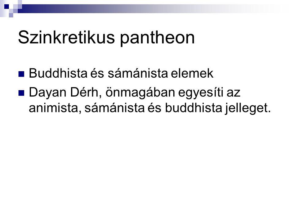 Szinkretikus pantheon  Buddhista és sámánista elemek  Dayan Dérh, önmagában egyesíti az animista, sámánista és buddhista jelleget.