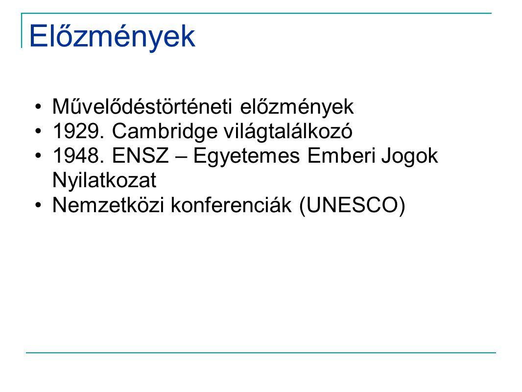 Előzmények •Művelődéstörténeti előzmények •1929. Cambridge világtalálkozó •1948. ENSZ – Egyetemes Emberi Jogok Nyilatkozat •Nemzetközi konferenciák (U