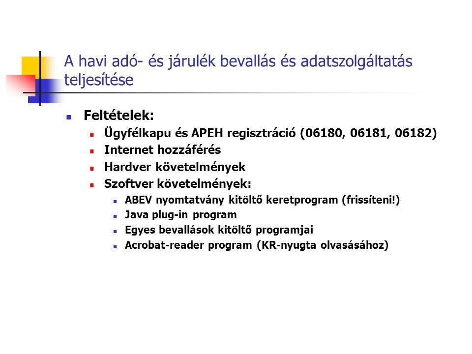 A havi adó- és járulék bevallás és adatszolgáltatás teljesítése  Feltételek:  Ügyfélkapu és APEH regisztráció (06180, 06181, 06182)  Internet hozzáférés  Hardver követelmények  Szoftver követelmények:  ABEV nyomtatvány kitöltő keretprogram (frissíteni!)  Java plug-in program  Egyes bevallások kitöltő programjai  Acrobat-reader program (KR-nyugta olvasásához)