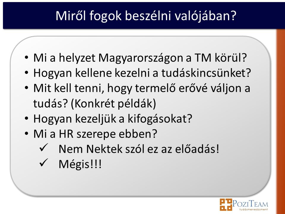 TM trendek Magyarországon (by POZITEAM) • Egyre többen ismerik (?) • Sok kiváló részmegoldás • Nincs komplex rendszer • Bekerül a tervekbe • Még nem a helyén kezelik • Halogatott döntés