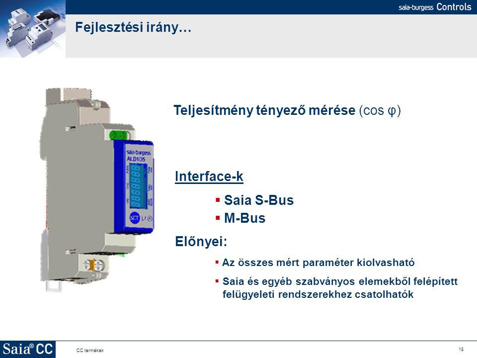 18 CC termékek Fejlesztési irány… Teljesítmény tényező mérése (cos φ) Interface-k  Saia S-Bus  M-Bus Előnyei:  Az összes mért paraméter kiolvasható