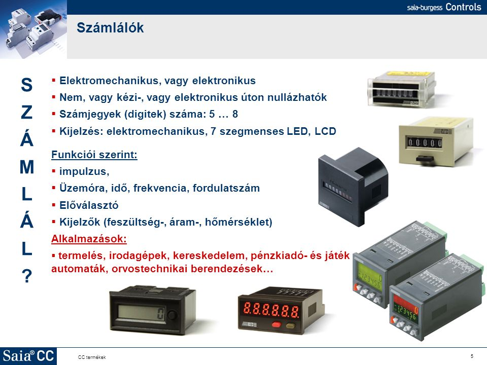 5 CC termékek Számlálók  Elektromechanikus, vagy elektronikus  Nem, vagy kézi-, vagy elektronikus úton nullázhatók  Számjegyek (digitek) száma: 5 …