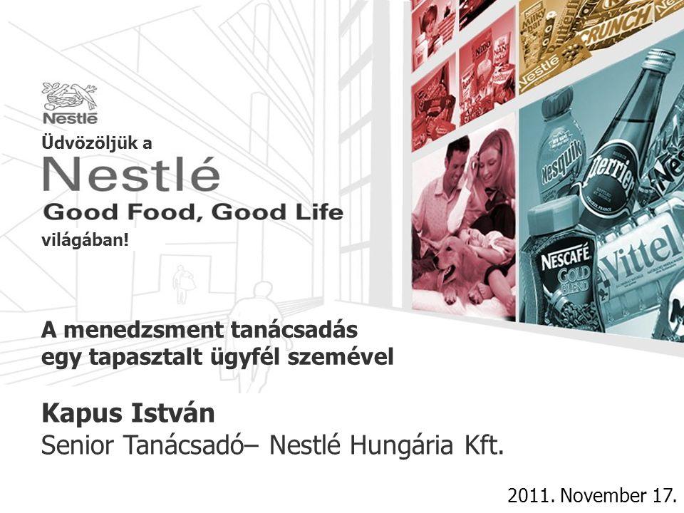 A menedzsment tanácsadás egy tapasztalt ügyfél szemével 2011. November 17. Kapus István Senior Tanácsadó– Nestlé Hungária Kft. Üdvözöljük a világában!