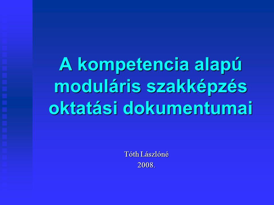 A kompetencia alapú moduláris szakképzés oktatási dokumentumai Tóth Lászlóné 2008.