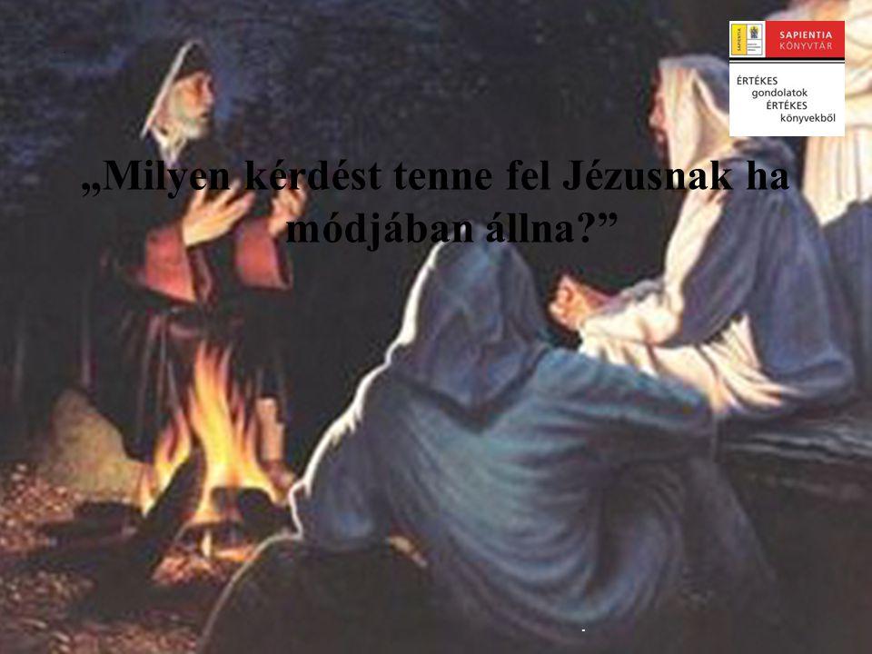 """""""Milyen kérdést tenne fel Jézusnak? • """"Megkérdezném tőle, szeret-e engem, szeret-e engem, még ha ilyen (…) sok hibát követtem el; bár tudom, (…) mégis jól esne hallani még egyszer tőle."""