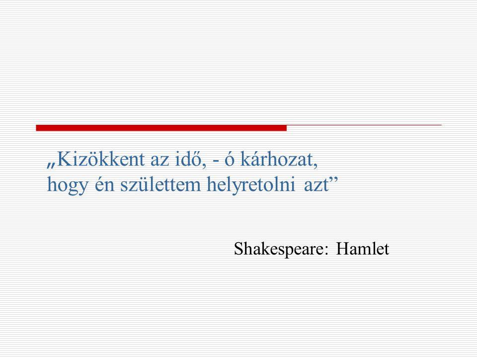 """"""" Kizökkent az idő, - ó kárhozat, hogy én születtem helyretolni azt"""" Shakespeare: Hamlet"""