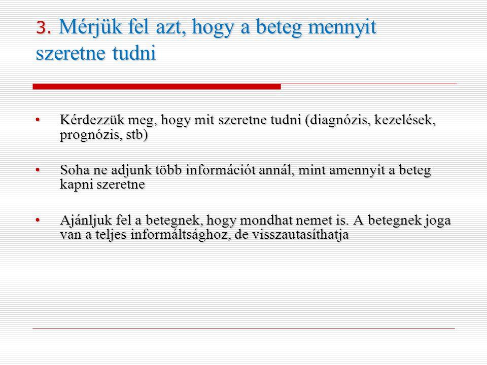 3. Mérjük fel azt, hogy a beteg mennyit szeretne tudni •Kérdezzük meg, hogy mit szeretne tudni (diagnózis, kezelések, prognózis, stb) •Soha ne adjunk