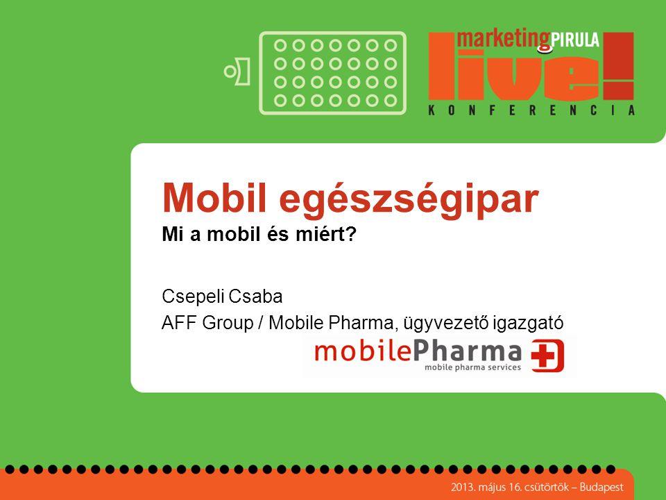 Mobil egészségipar Mi a mobil és miért? Csepeli Csaba AFF Group / Mobile Pharma, ügyvezető igazgató