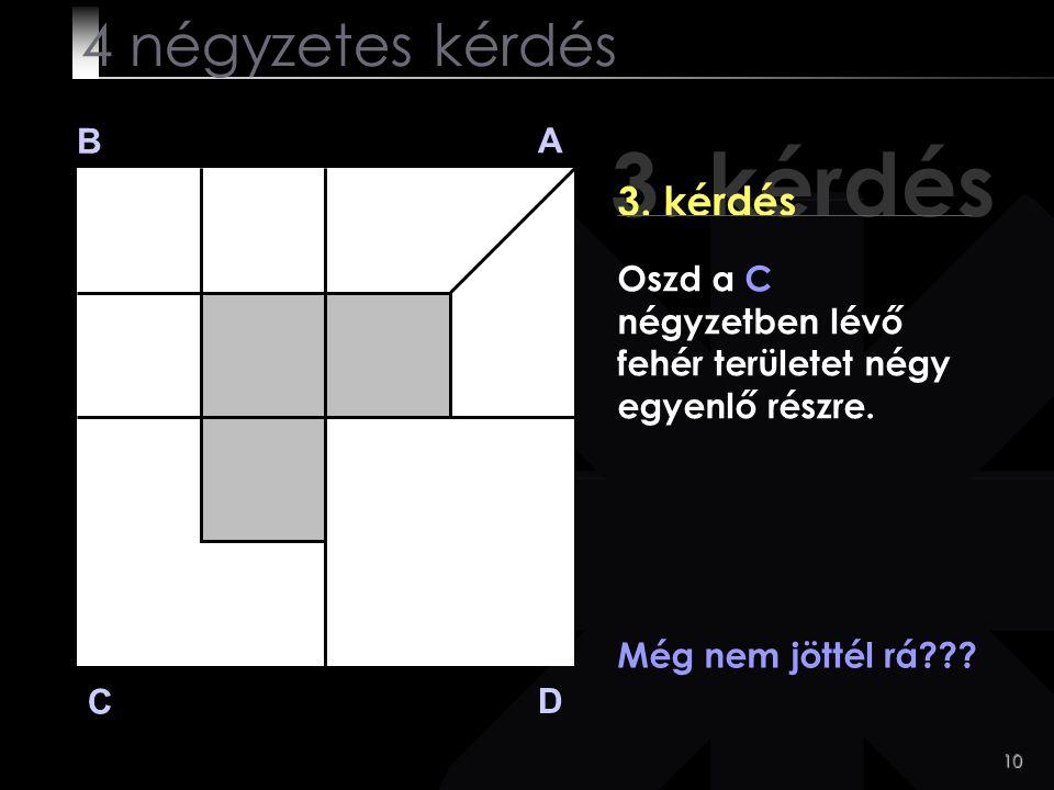 10 3. kérdés B A D C Még nem jöttél rá??? 4 négyzetes kérdés Oszd a C négyzetben lévő fehér területet négy egyenlő részre.