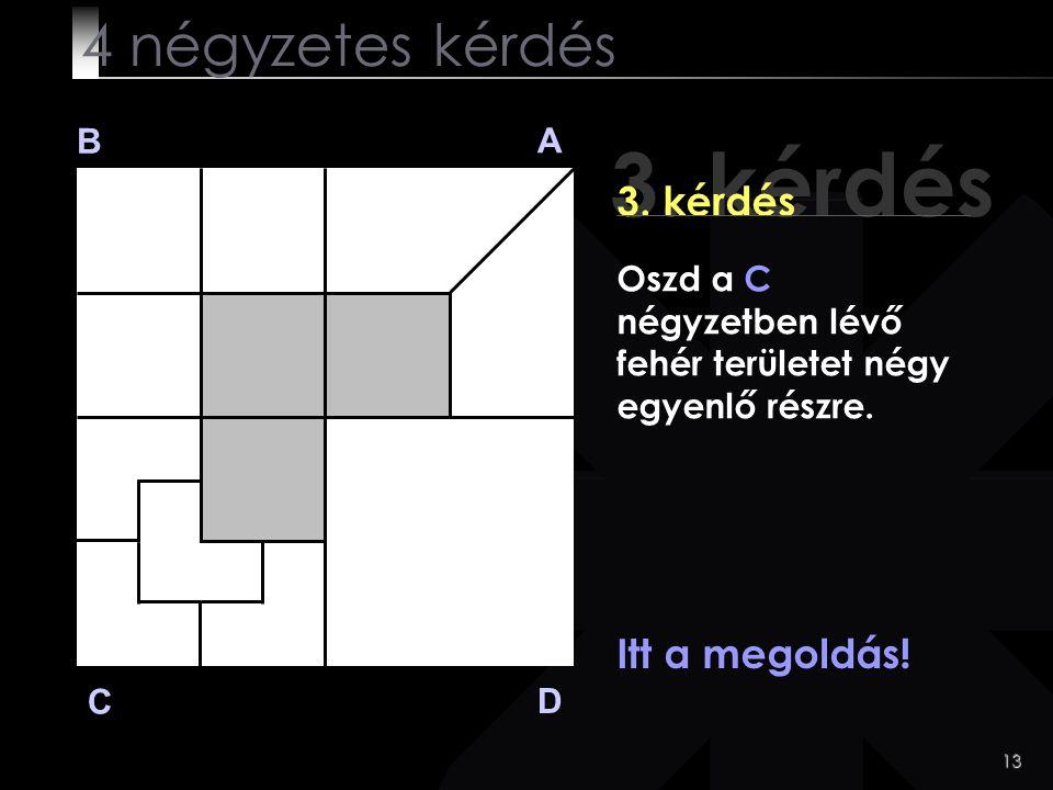 13 3. kérdés B A D C Itt a megoldás! 4 négyzetes kérdés Oszd a C négyzetben lévő fehér területet négy egyenlő részre.