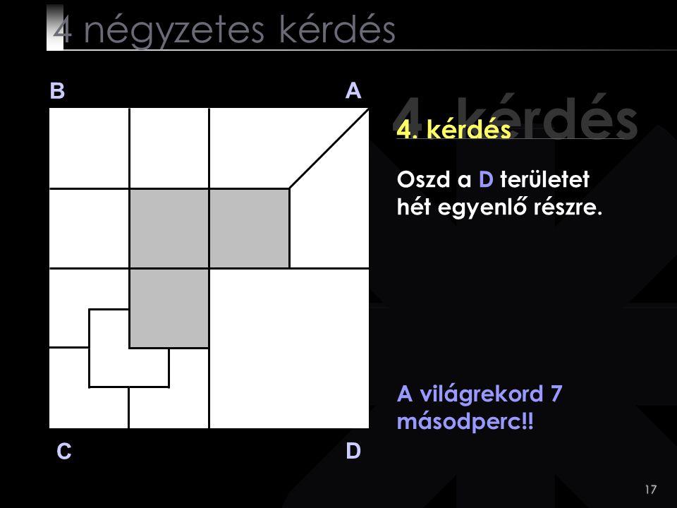 17 4. kérdés B A D C 4. kérdés A világrekord 7 másodperc!! 4 négyzetes kérdés Oszd a D területet hét egyenlő részre.