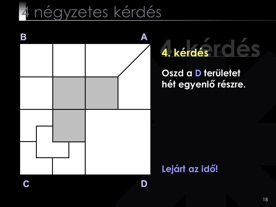 18 4. kérdés B A D C Lejárt az idő! 4 négyzetes kérdés Oszd a D területet hét egyenlő részre.