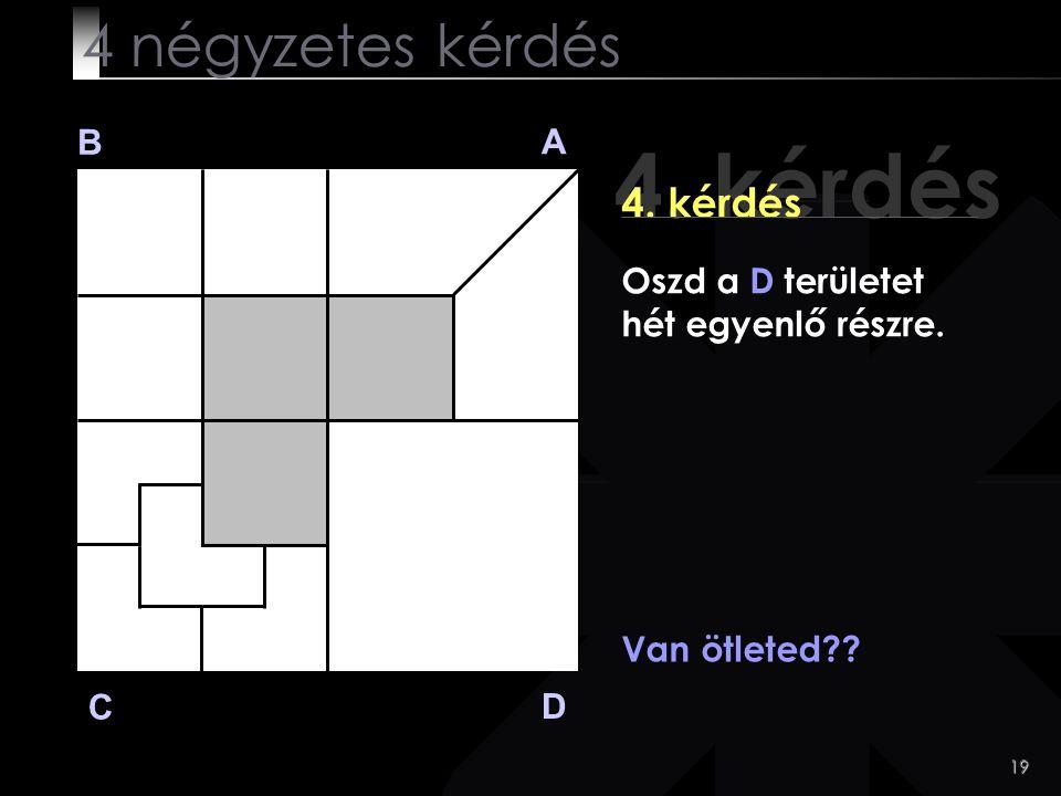 19 4. kérdés B A D C Van ötleted?? 4 négyzetes kérdés Oszd a D területet hét egyenlő részre.