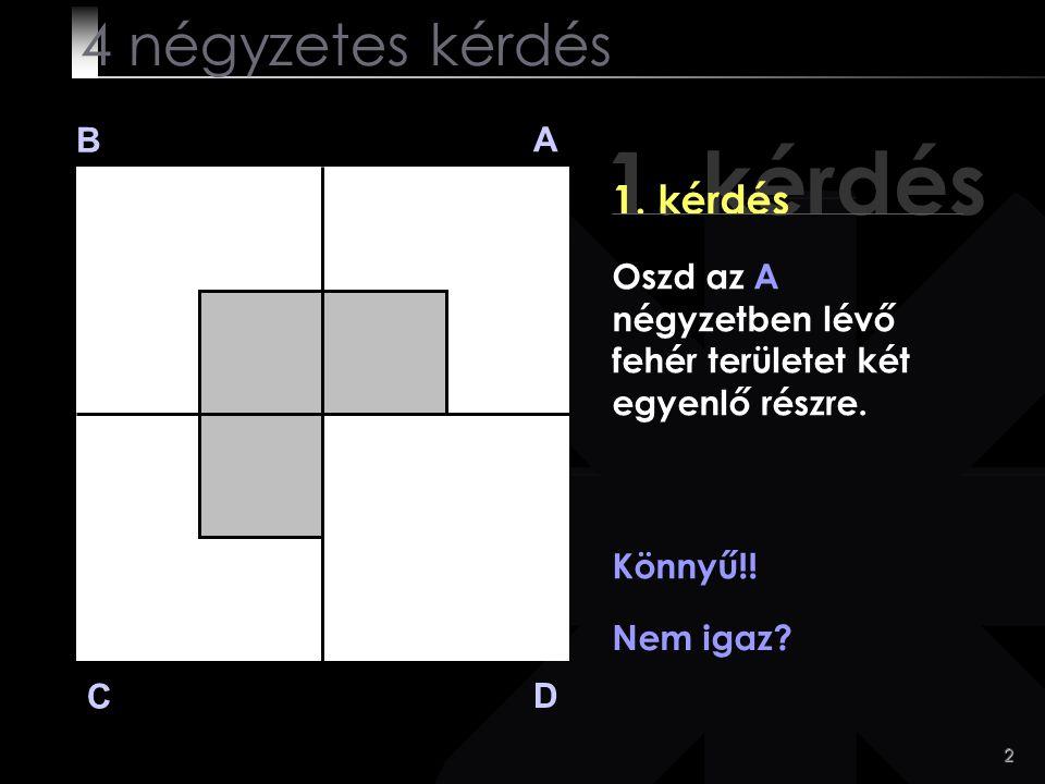 2 1. kérdés B A D C Oszd az A négyzetben lévő fehér területet két egyenlő részre. Könnyű!! Nem igaz? 4 négyzetes kérdés