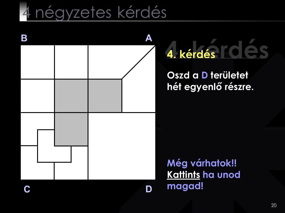20 4. kérdés B A D C Még várhatok!! Kattints ha unod magad! 4 négyzetes kérdés Oszd a D területet hét egyenlő részre.