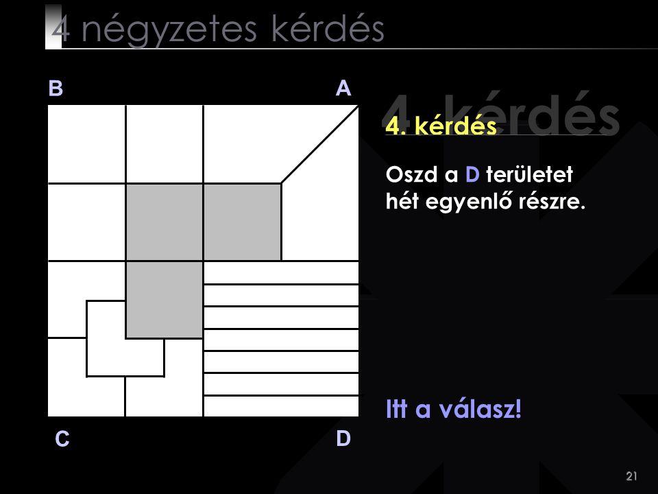 21 4. kérdés B A D C Itt a válasz! 4 négyzetes kérdés Oszd a D területet hét egyenlő részre.
