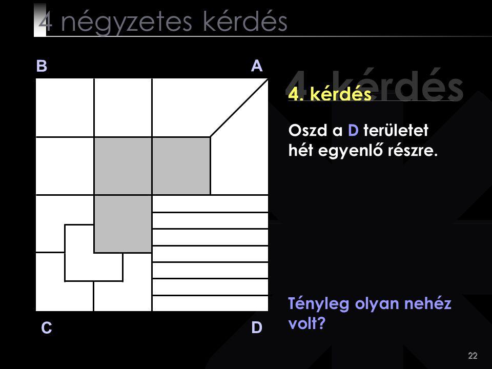 22 4. kérdés B A D C Tényleg olyan nehéz volt? 4 négyzetes kérdés Oszd a D területet hét egyenlő részre.