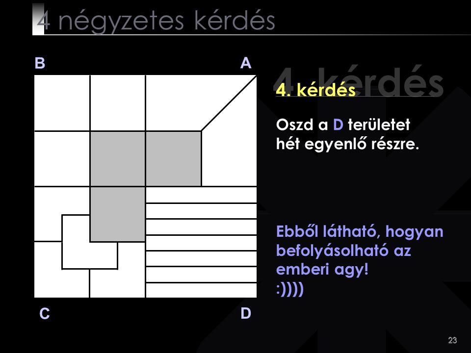23 4. kérdés B A D C Ebből látható, hogyan befolyásolható az emberi agy! :)))) 4 négyzetes kérdés Oszd a D területet hét egyenlő részre.