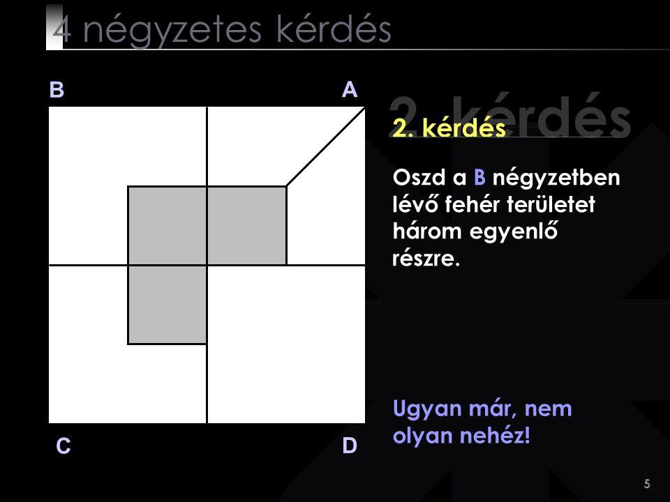 5 2. kérdés B A D C 2. kérdés Ugyan már, nem olyan nehéz! 4 négyzetes kérdés Oszd a B négyzetben lévő fehér területet három egyenlő részre.