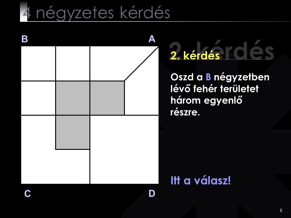 6 2. kérdés B A D C Itt a válasz! 4 négyzetes kérdés Oszd a B négyzetben lévő fehér területet három egyenlő részre.
