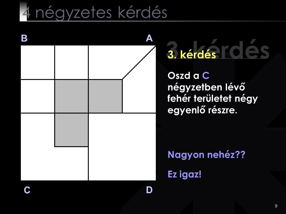 9 3. kérdés B A D C 3. kérdés Nagyon nehéz?? Ez igaz! 4 négyzetes kérdés Oszd a C négyzetben lévő fehér területet négy egyenlő részre.