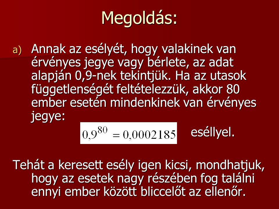 Megoldás: a) Annak az esélyét, hogy valakinek van érvényes jegye vagy bérlete, az adat alapján 0,9-nek tekintjük.