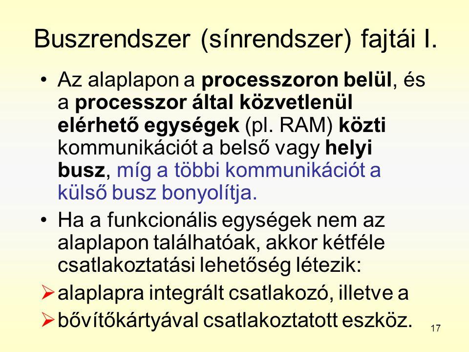 17 Buszrendszer (sínrendszer) fajtái I. •Az alaplapon a processzoron belül, és a processzor által közvetlenül elérhető egységek (pl. RAM) közti kommun