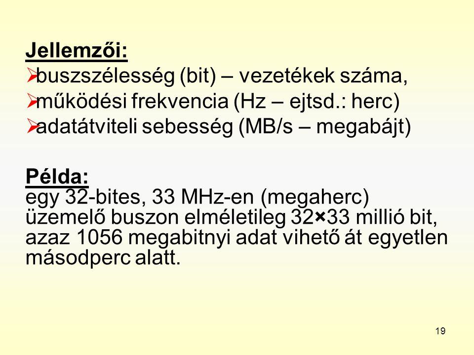 19 Jellemzői:  buszszélesség (bit) – vezetékek száma,  működési frekvencia (Hz – ejtsd.: herc)  adatátviteli sebesség (MB/s – megabájt) Példa: egy