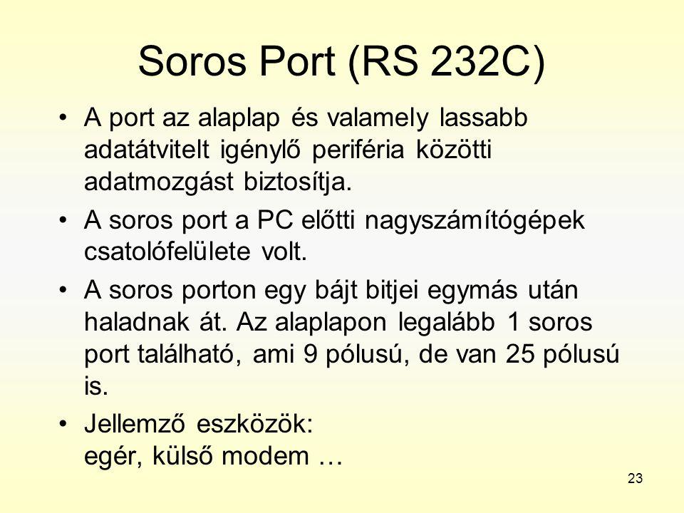 23 Soros Port (RS 232C) •A port az alaplap és valamely lassabb adatátvitelt igénylő periféria közötti adatmozgást biztosítja. •A soros port a PC előtt