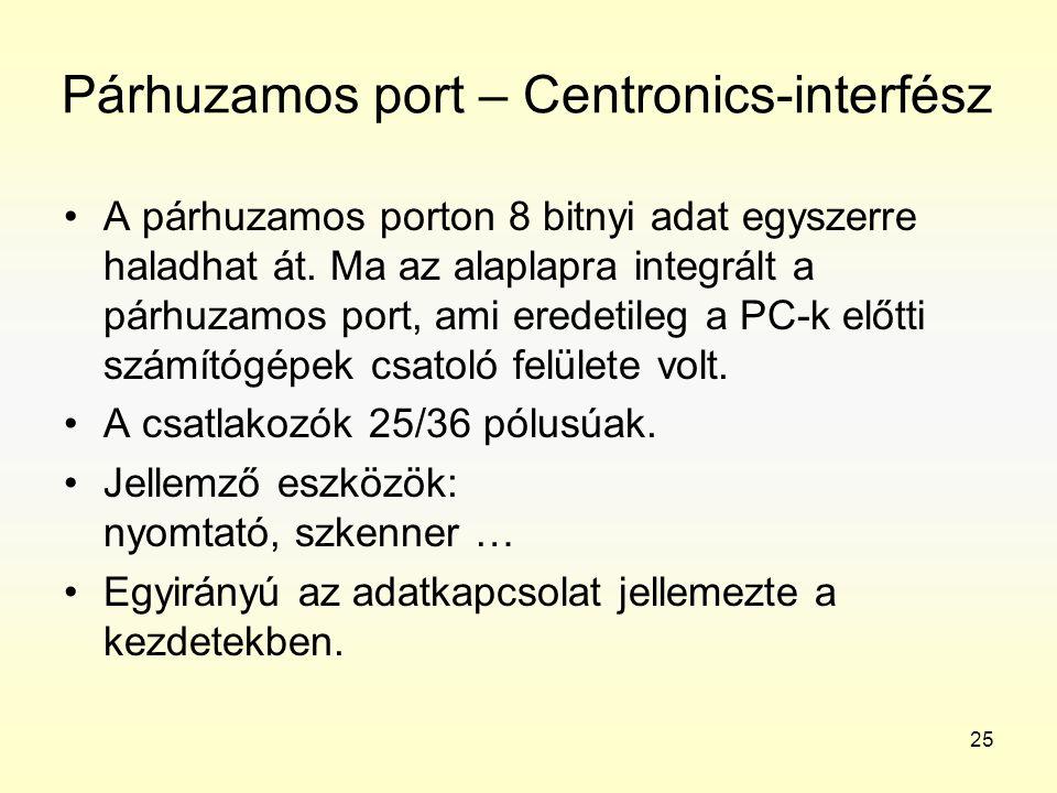 25 Párhuzamos port – Centronics-interfész •A párhuzamos porton 8 bitnyi adat egyszerre haladhat át. Ma az alaplapra integrált a párhuzamos port, ami e
