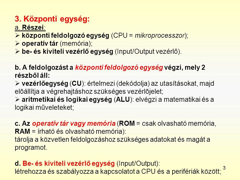 3 3. Központi egység: a. Részei:  központi feldolgozó egység (CPU = mikroprocesszor);  operatív tár (memória);  be- és kiviteli vezérlő egység (Inp