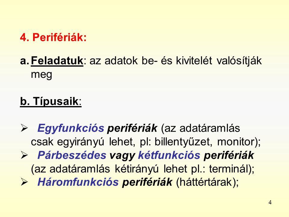 4 4. Perifériák: a.Feladatuk: az adatok be- és kivitelét valósítják meg b. Típusaik:  Egyfunkciós perifériák (az adatáramlás csak egyirányú lehet, pl