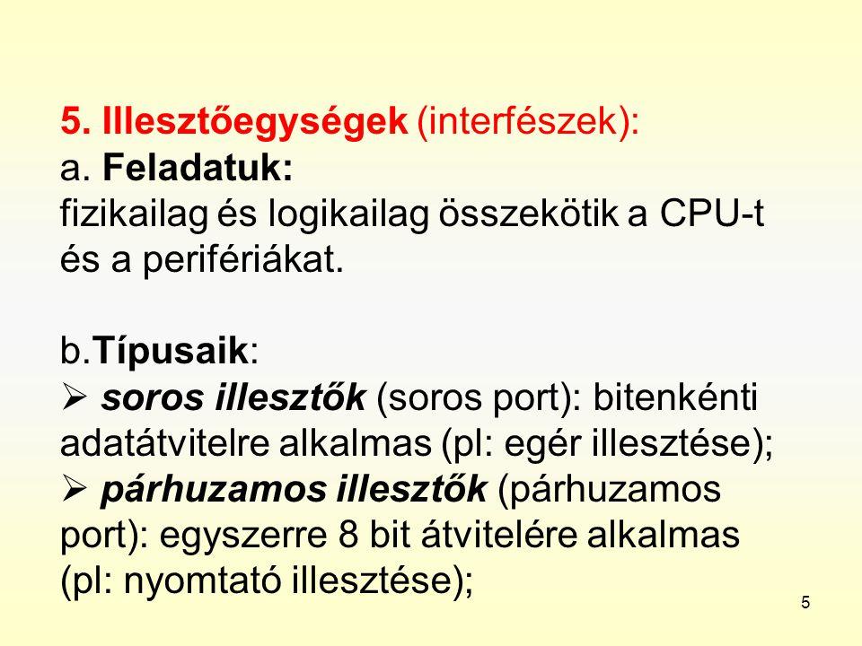 5 5. Illesztőegységek (interfészek): a. Feladatuk: fizikailag és logikailag összekötik a CPU-t és a perifériákat. b.Típusaik:  soros illesztők (soros