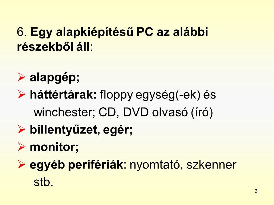 6 6. Egy alapkiépítésű PC az alábbi részekből áll:  alapgép;  háttértárak: floppy egység(-ek) és winchester; CD, DVD olvasó (író)  billentyűzet, eg