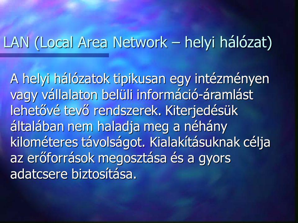 LAN (Local Area Network – helyi hálózat) A helyi hálózatok tipikusan egy intézményen vagy vállalaton belüli információ-áramlást lehetővé tevő rendszerek.