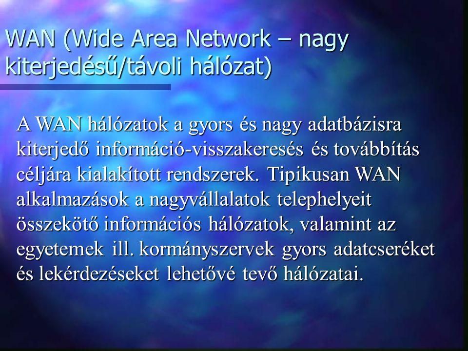 WAN (Wide Area Network – nagy kiterjedésű/távoli hálózat) A WAN hálózatok a gyors és nagy adatbázisra kiterjedő információ-visszakeresés és továbbítás céljára kialakított rendszerek.