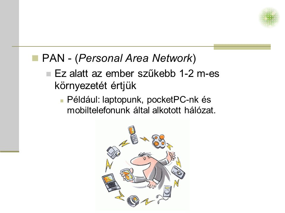  PAN - (Personal Area Network)  Ez alatt az ember szűkebb 1-2 m-es környezetét értjük  Például: laptopunk, pocketPC-nk és mobiltelefonunk által alkotott hálózat.