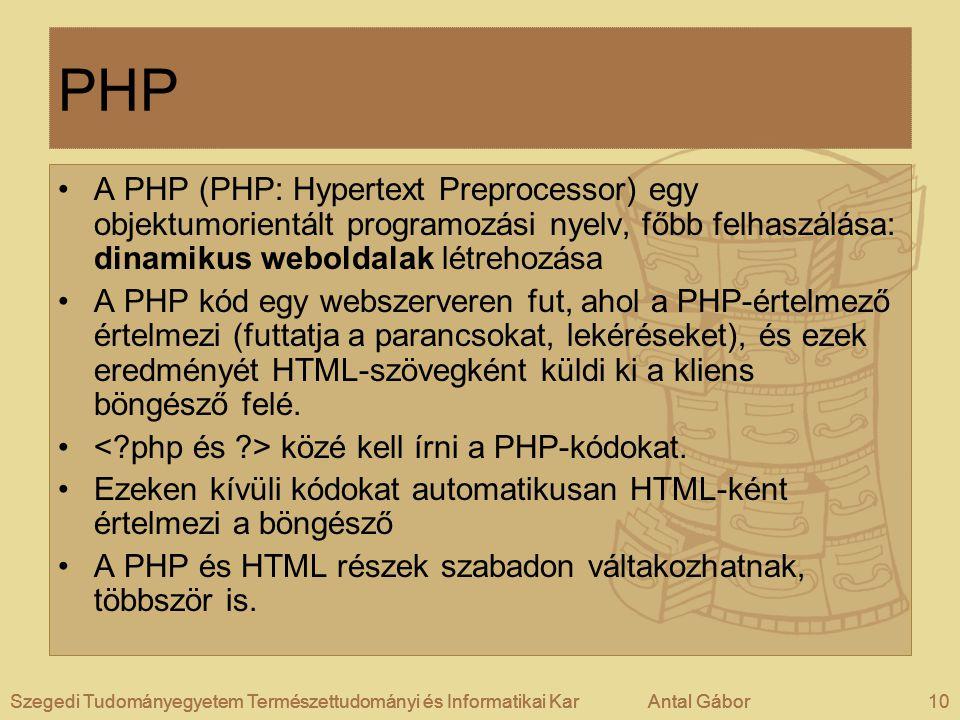 Szegedi Tudományegyetem Természettudományi és Informatikai KarAntal Gábor10Szegedi Tudományegyetem Természettudományi és Informatikai KarAntal GáborSzegedi Tudományegyetem Természettudományi és Informatikai KarAntal Gábor10 PHP •A PHP (PHP: Hypertext Preprocessor) egy objektumorientált programozási nyelv, főbb felhaszálása: dinamikus weboldalak létrehozása •A PHP kód egy webszerveren fut, ahol a PHP-értelmező értelmezi (futtatja a parancsokat, lekéréseket), és ezek eredményét HTML-szövegként küldi ki a kliens böngésző felé.