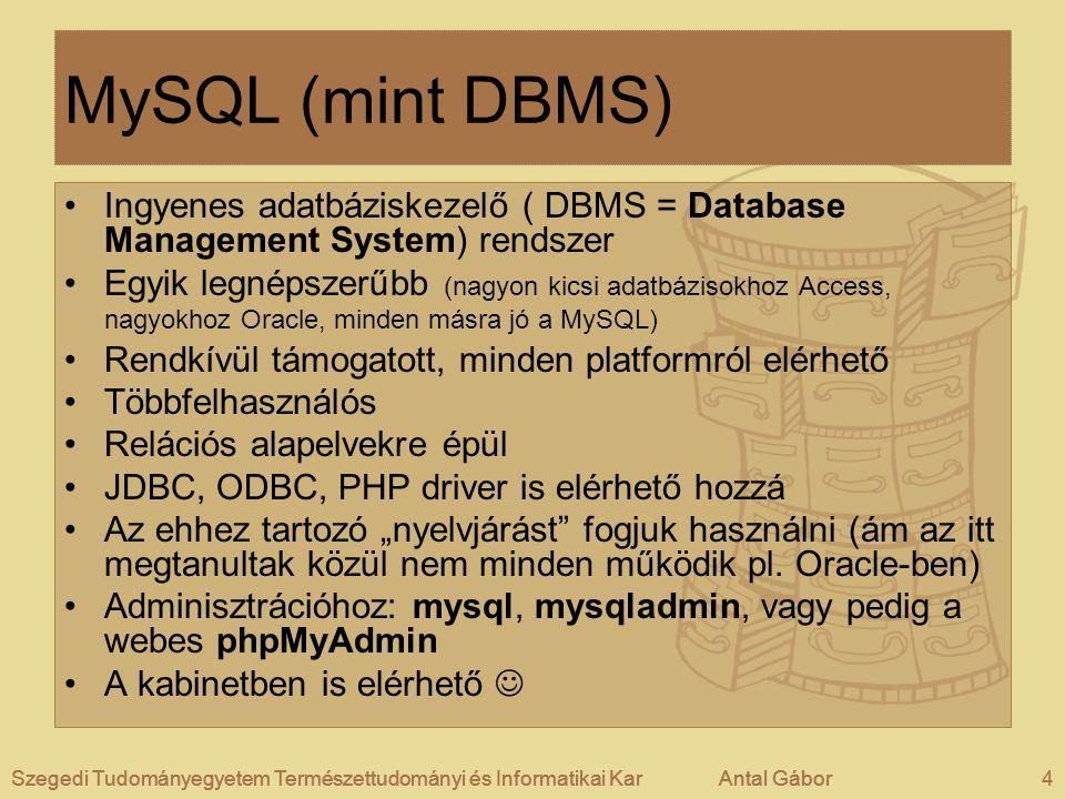 """Szegedi Tudományegyetem Természettudományi és Informatikai KarAntal Gábor4Szegedi Tudományegyetem Természettudományi és Informatikai KarAntal GáborSzegedi Tudományegyetem Természettudományi és Informatikai KarAntal Gábor4 MySQL (mint DBMS) •Ingyenes adatbáziskezelő ( DBMS = Database Management System) rendszer •Egyik legnépszerűbb (nagyon kicsi adatbázisokhoz Access, nagyokhoz Oracle, minden másra jó a MySQL) •Rendkívül támogatott, minden platformról elérhető •Többfelhasználós •Relációs alapelvekre épül •JDBC, ODBC, PHP driver is elérhető hozzá •Az ehhez tartozó """"nyelvjárást fogjuk használni (ám az itt megtanultak közül nem minden működik pl."""