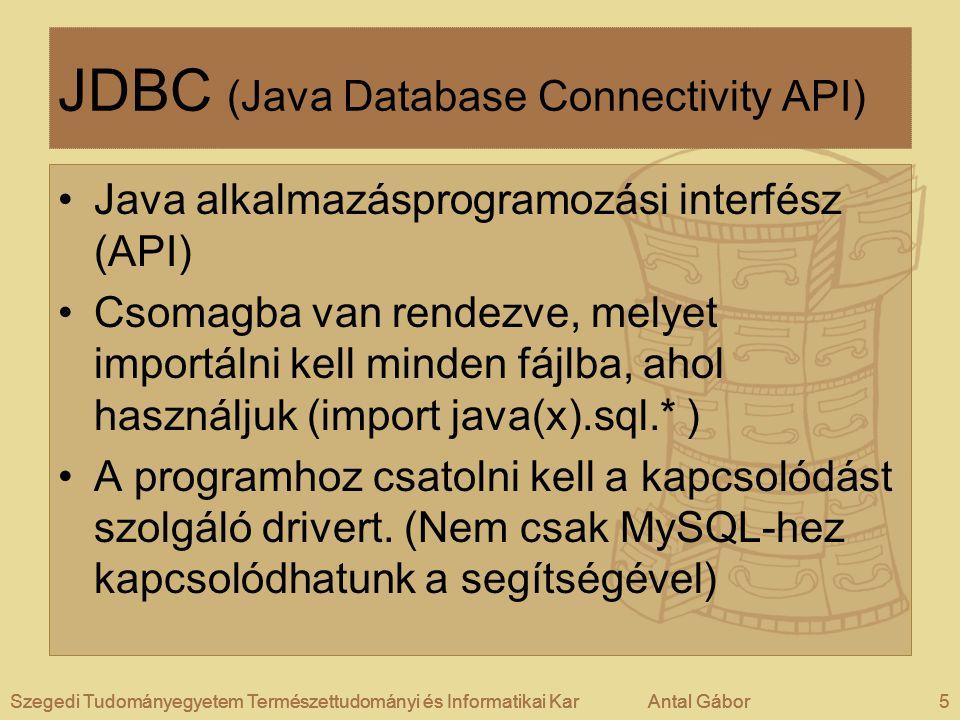 Szegedi Tudományegyetem Természettudományi és Informatikai KarAntal Gábor5Szegedi Tudományegyetem Természettudományi és Informatikai KarAntal GáborSzegedi Tudományegyetem Természettudományi és Informatikai KarAntal Gábor5 JDBC (Java Database Connectivity API) •Java alkalmazásprogramozási interfész (API) •Csomagba van rendezve, melyet importálni kell minden fájlba, ahol használjuk (import java(x).sql.* ) •A programhoz csatolni kell a kapcsolódást szolgáló drivert.