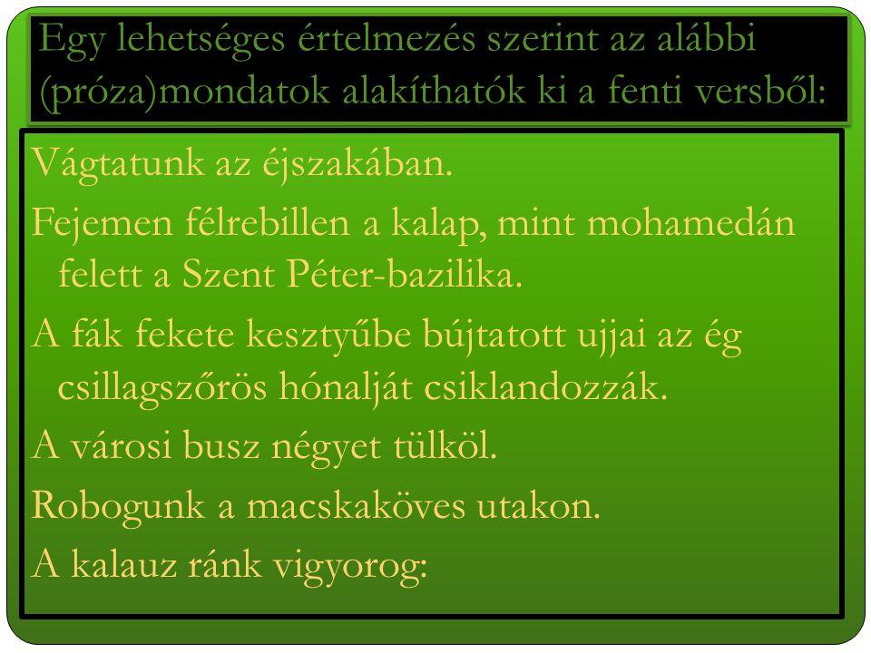 Egy lehetséges értelmezés szerint az alábbi (próza)mondatok alakíthatók ki a fenti versből: Vágtatunk az éjszakában. Fejemen félrebillen a kalap, mint