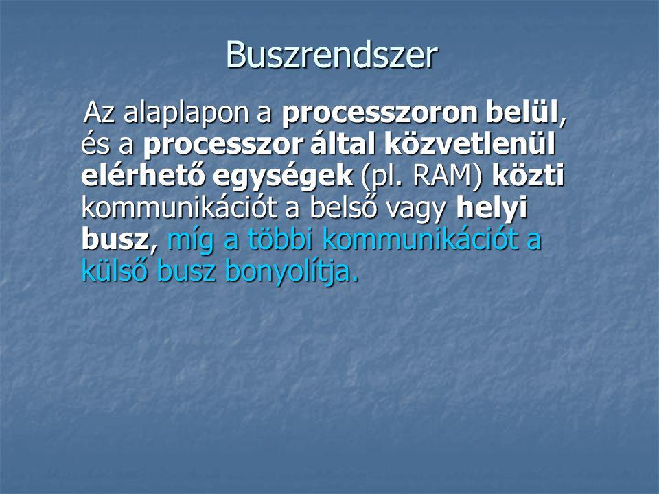 Buszrendszer Az alaplapon a processzoron belül, és a processzor által közvetlenül elérhető egységek (pl. RAM) közti kommunikációt a belső vagy helyi b