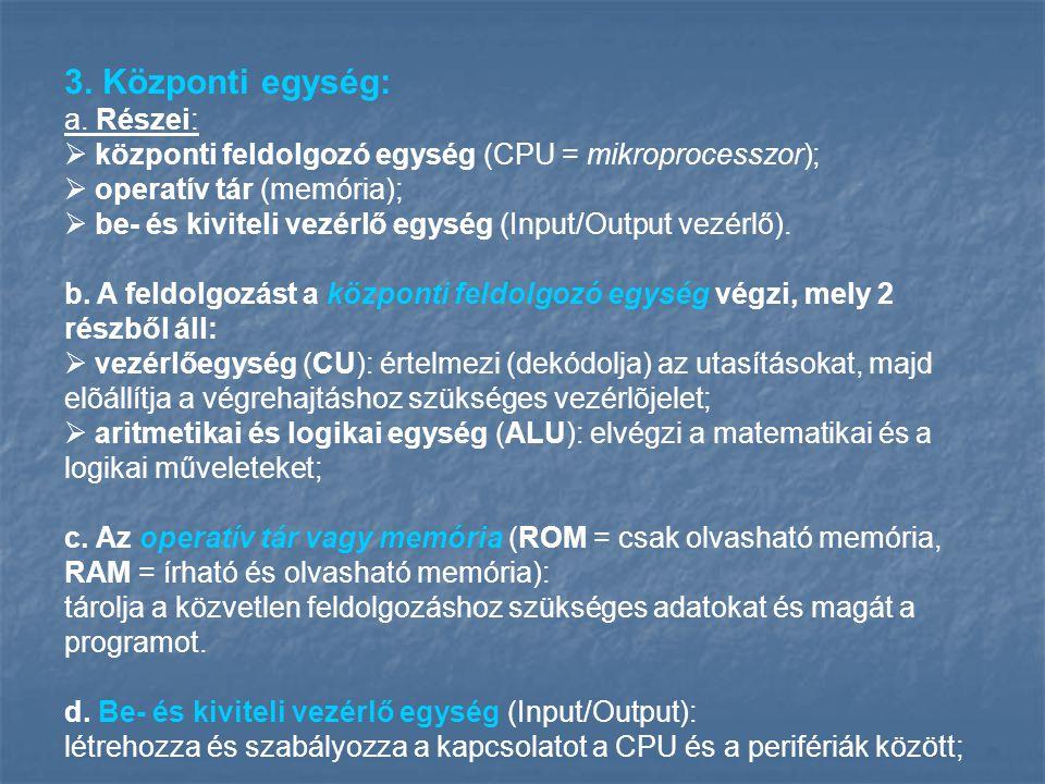 3. Központi egység: a. Részei:  központi feldolgozó egység (CPU = mikroprocesszor);  operatív tár (memória);  be- és kiviteli vezérlő egység (Input