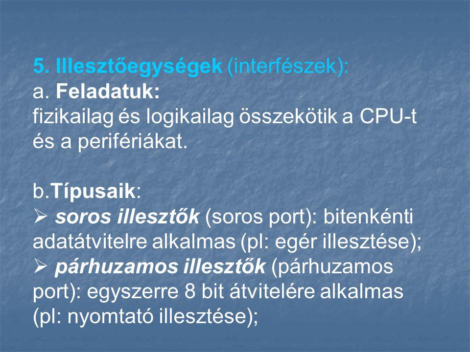 5. Illesztőegységek (interfészek): a. Feladatuk: fizikailag és logikailag összekötik a CPU-t és a perifériákat. b.Típusaik:  soros illesztők (soros p